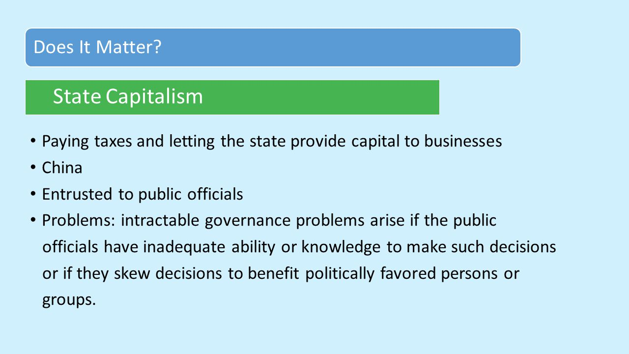 Paying taxes and letting the state provide capital to businesses China Entrusted to public officials Problems: intractable governance problems arise if the public officials have inadequate ability or knowledge to make such decisions or if they skew decisions to benefit politically favored persons or groups.