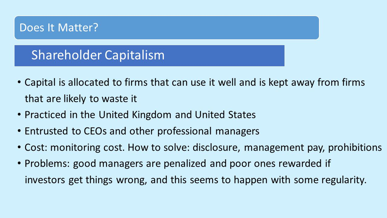 Capital is allocated to firms that can use it well and is kept away from firms that are likely to waste it Practiced in the United Kingdom and United States Entrusted to CEOs and other professional managers Cost: monitoring cost.