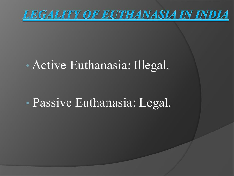 Active Euthanasia: Illegal. Passive Euthanasia: Legal.
