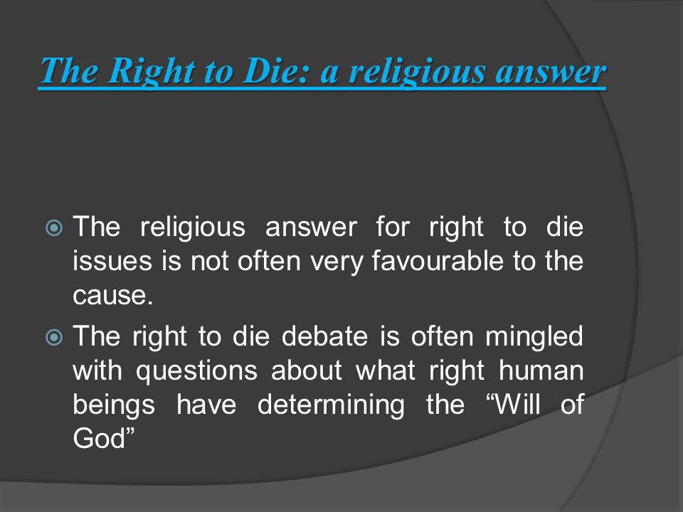 The Right to Die: a religious answer  The religious answer for right to die issues is not often very favourable to the cause.