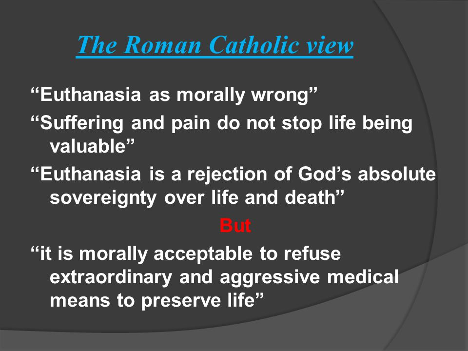 The Roman Catholic view Euthanasia as morally wrong Suffering and pain do not stop life being valuable Euthanasia is a rejection of God's absolute sovereignty over life and death But it is morally acceptable to refuse extraordinary and aggressive medical means to preserve life