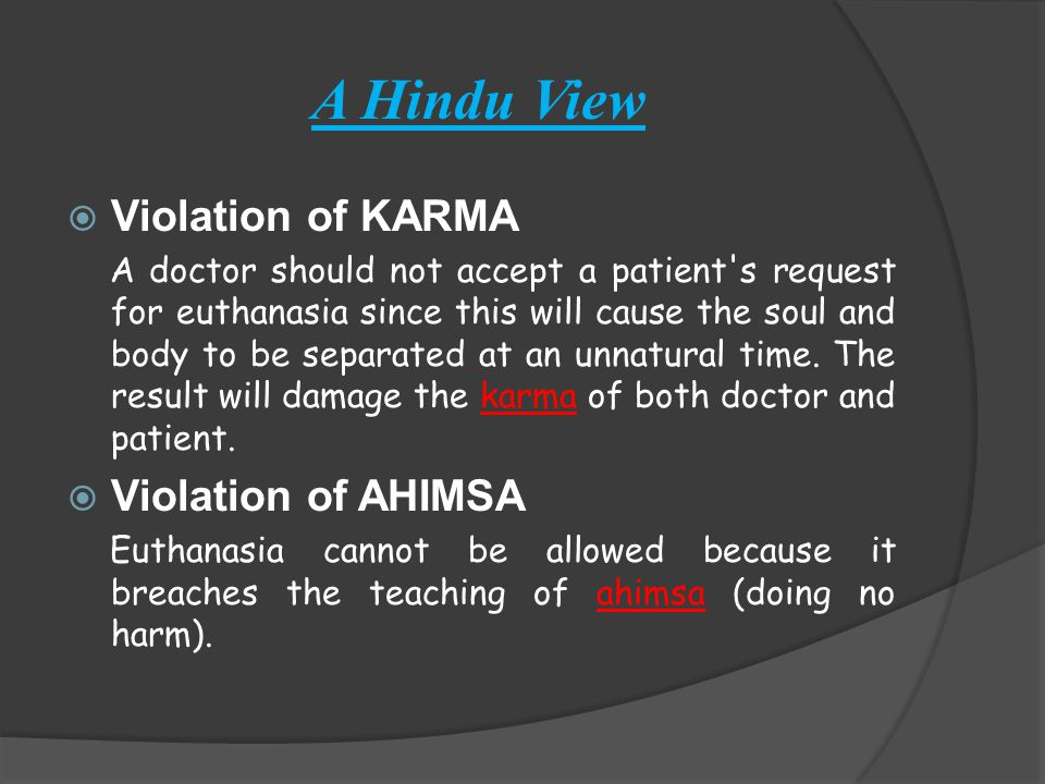 A Hindu View  Violation of KARMA A doctor should not accept a patient s request for euthanasia since this will cause the soul and body to be separated at an unnatural time.