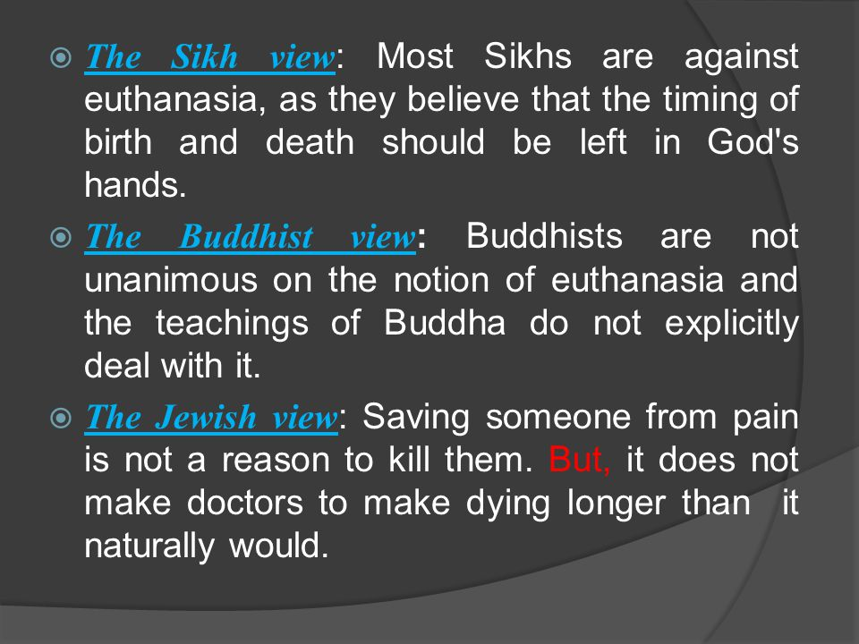  The Sikh view : Most Sikhs are against euthanasia, as they believe that the timing of birth and death should be left in God s hands.