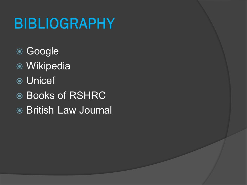 BIBLIOGRAPHY  Google  Wikipedia  Unicef  Books of RSHRC  British Law Journal