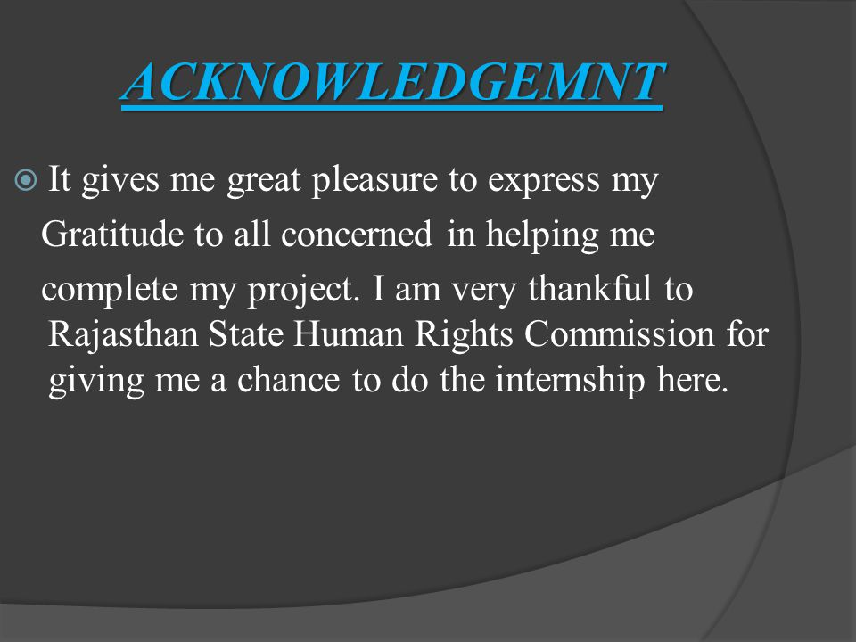 ACKNOWLEDGEMNT  It gives me great pleasure to express my Gratitude to all concerned in helping me complete my project.