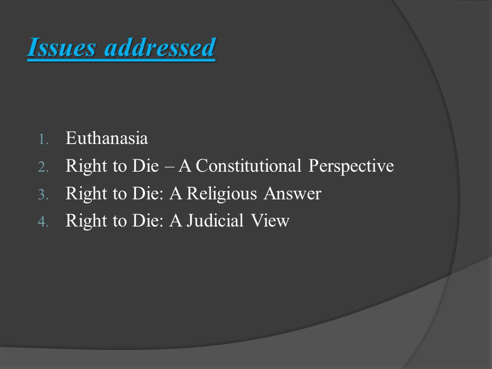 Issues addressed 1.Euthanasia 2. Right to Die – A Constitutional Perspective 3.