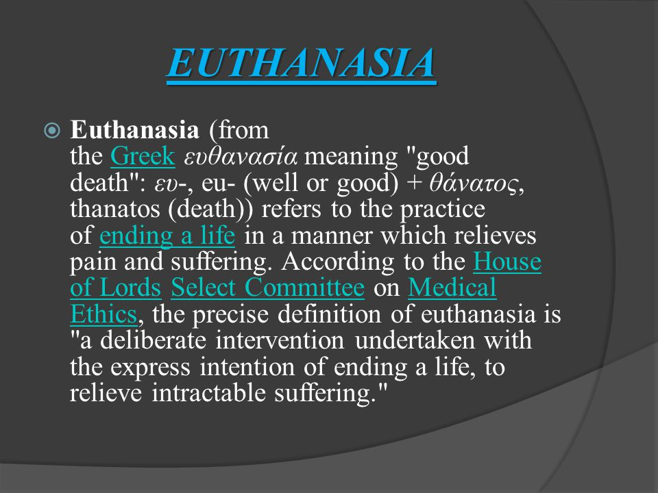 EUTHANASIA  Euthanasia (from the Greek ευθανασία meaning good death : ευ-, eu- (well or good) + θάνατος, thanatos (death)) refers to the practice of ending a life in a manner which relieves pain and suffering.