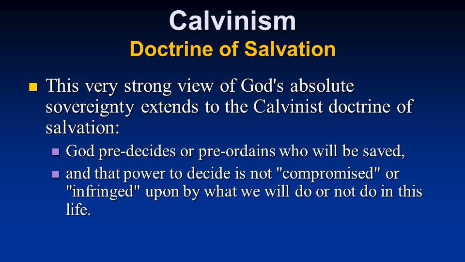 Calvinism Doctrine of Salvation This very strong view of God s absolute sovereignty extends to the Calvinist doctrine of salvation: This very strong view of God s absolute sovereignty extends to the Calvinist doctrine of salvation: God pre-decides or pre-ordains who will be saved, God pre-decides or pre-ordains who will be saved, and that power to decide is not compromised or infringed upon by what we will do or not do in this life.