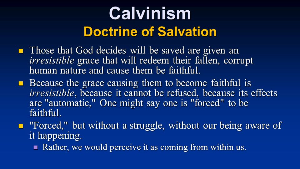 Calvinism Doctrine of Salvation Those that God decides will be saved are given an irresistible grace that will redeem their fallen, corrupt human nature and cause them be faithful.