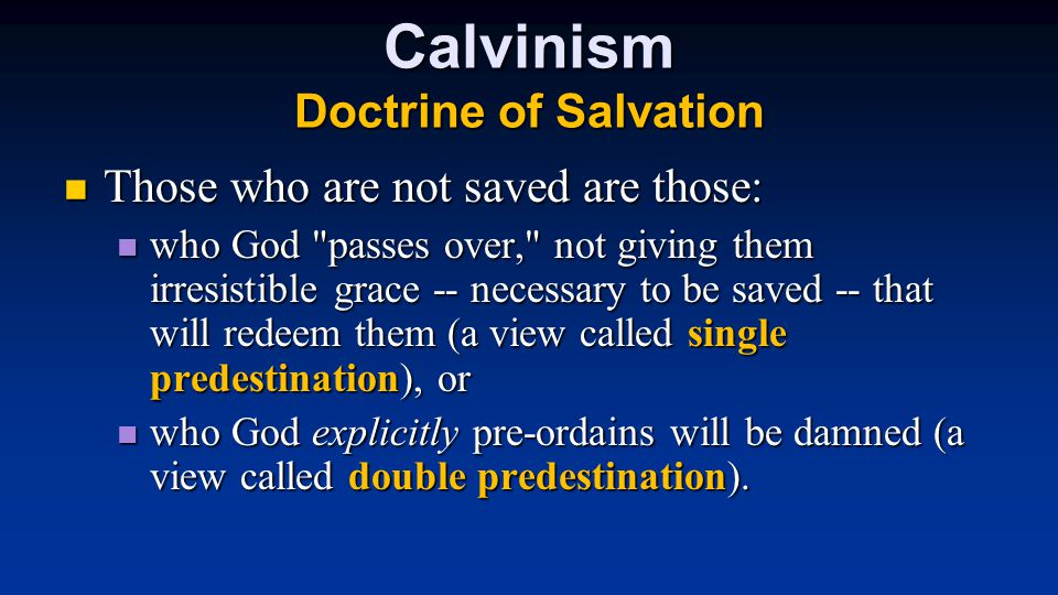 Calvinism Doctrine of Salvation Those who are not saved are those: Those who are not saved are those: who God passes over, not giving them irresistible grace -- necessary to be saved -- that will redeem them (a view called single predestination), or who God passes over, not giving them irresistible grace -- necessary to be saved -- that will redeem them (a view called single predestination), or who God explicitly pre-ordains will be damned (a view called double predestination).