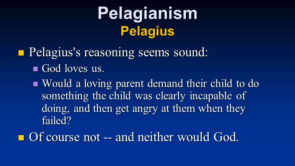 Pelagianism Pelagius Pelagius s reasoning seems sound: Pelagius s reasoning seems sound: God loves us.