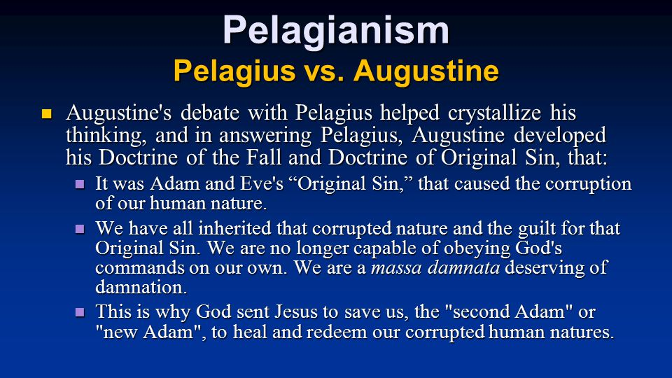Pelagianism Pelagius vs. Augustine Augustine's debate with Pelagius helped crystallize his thinking, and in answering Pelagius, Augustine developed hi