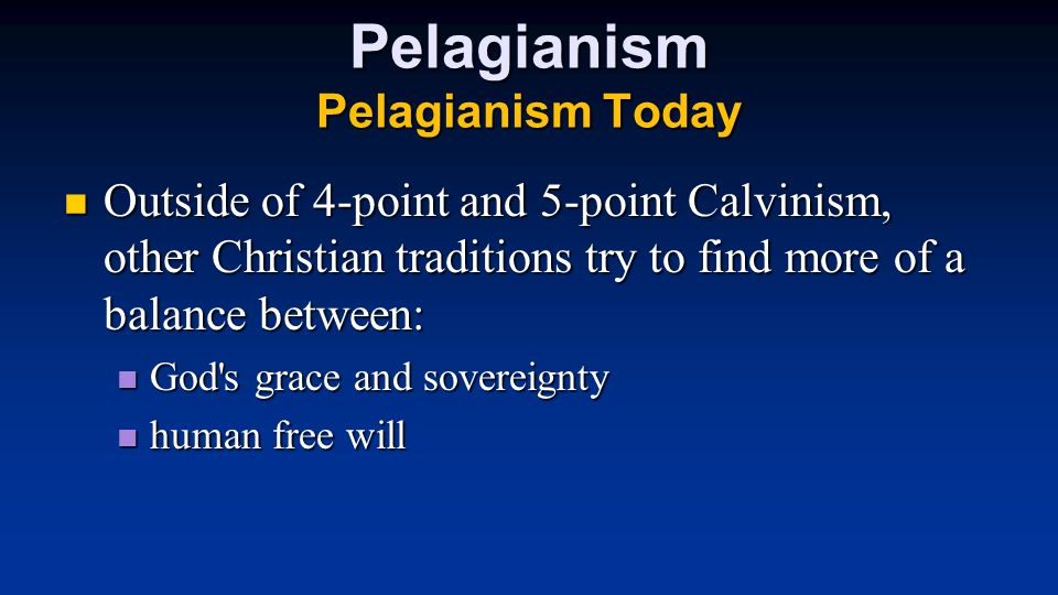 Pelagianism Pelagianism Today Outside of 4-point and 5-point Calvinism, other Christian traditions try to find more of a balance between: Outside of 4-point and 5-point Calvinism, other Christian traditions try to find more of a balance between: God s grace and sovereignty God s grace and sovereignty human free will human free will