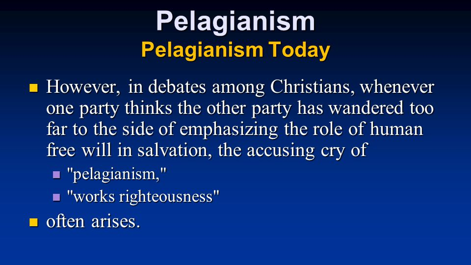 Pelagianism Pelagianism Today However, in debates among Christians, whenever one party thinks the other party has wandered too far to the side of emphasizing the role of human free will in salvation, the accusing cry of However, in debates among Christians, whenever one party thinks the other party has wandered too far to the side of emphasizing the role of human free will in salvation, the accusing cry of pelagianism, pelagianism, works righteousness works righteousness often arises.