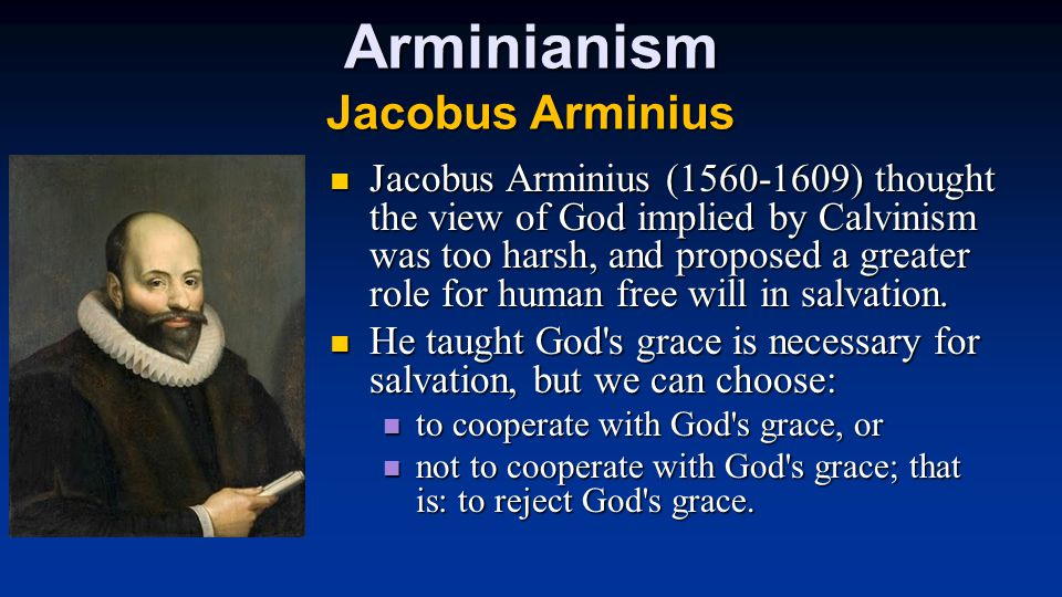 Arminianism Jacobus Arminius Jacobus Arminius (1560-1609) thought the view of God implied by Calvinism was too harsh, and proposed a greater role for human free will in salvation.