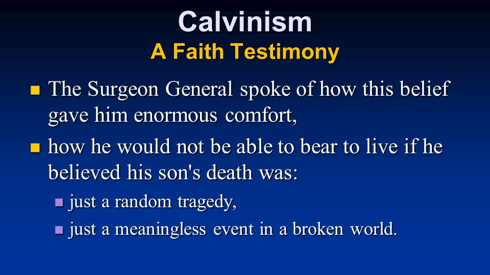 Calvinism A Faith Testimony The Surgeon General spoke of how this belief gave him enormous comfort, The Surgeon General spoke of how this belief gave him enormous comfort, how he would not be able to bear to live if he believed his son s death was: how he would not be able to bear to live if he believed his son s death was: just a random tragedy, just a random tragedy, just a meaningless event in a broken world.