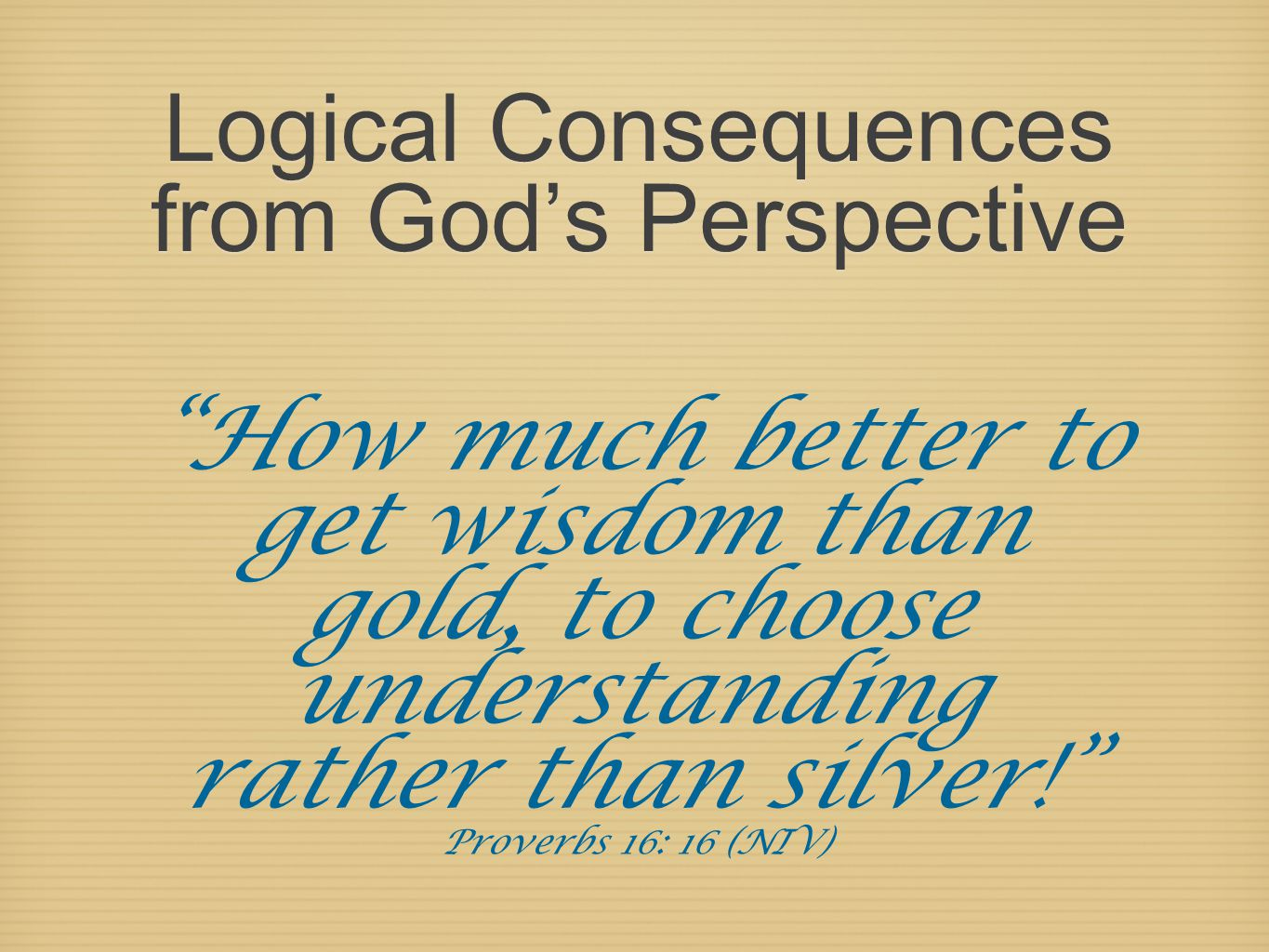 Logical Consequences from God's Perspective How much better to get wisdom than gold, to choose understanding rather than silver! Proverbs 16: 16 (NIV)