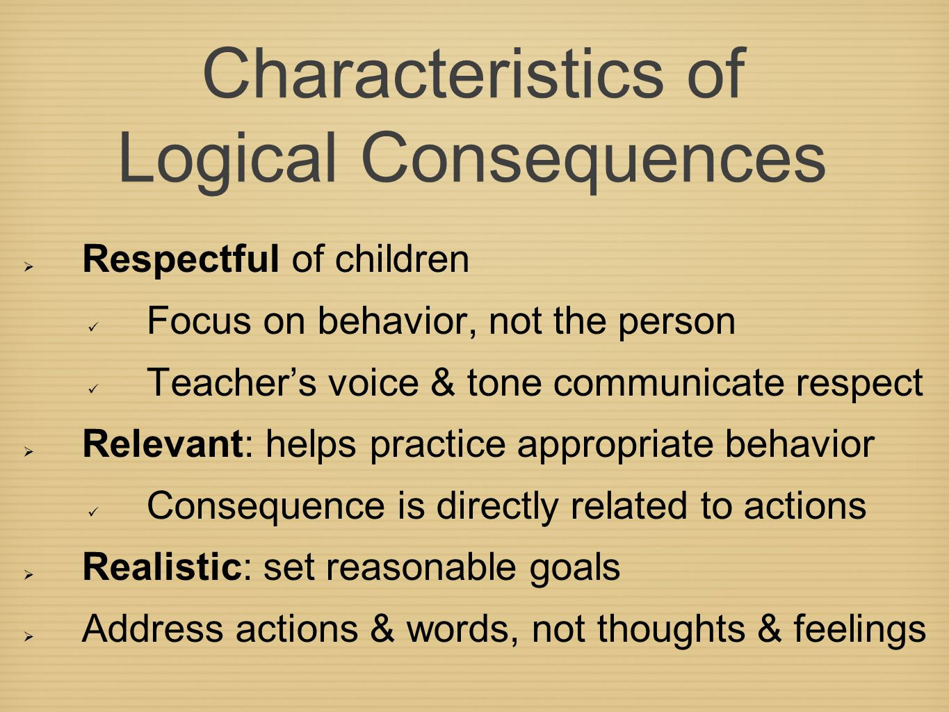 Characteristics of Logical Consequences  Respectful of children Focus on behavior, not the person Teacher's voice & tone communicate respect  Relevant: helps practice appropriate behavior Consequence is directly related to actions  Realistic: set reasonable goals  Address actions & words, not thoughts & feelings