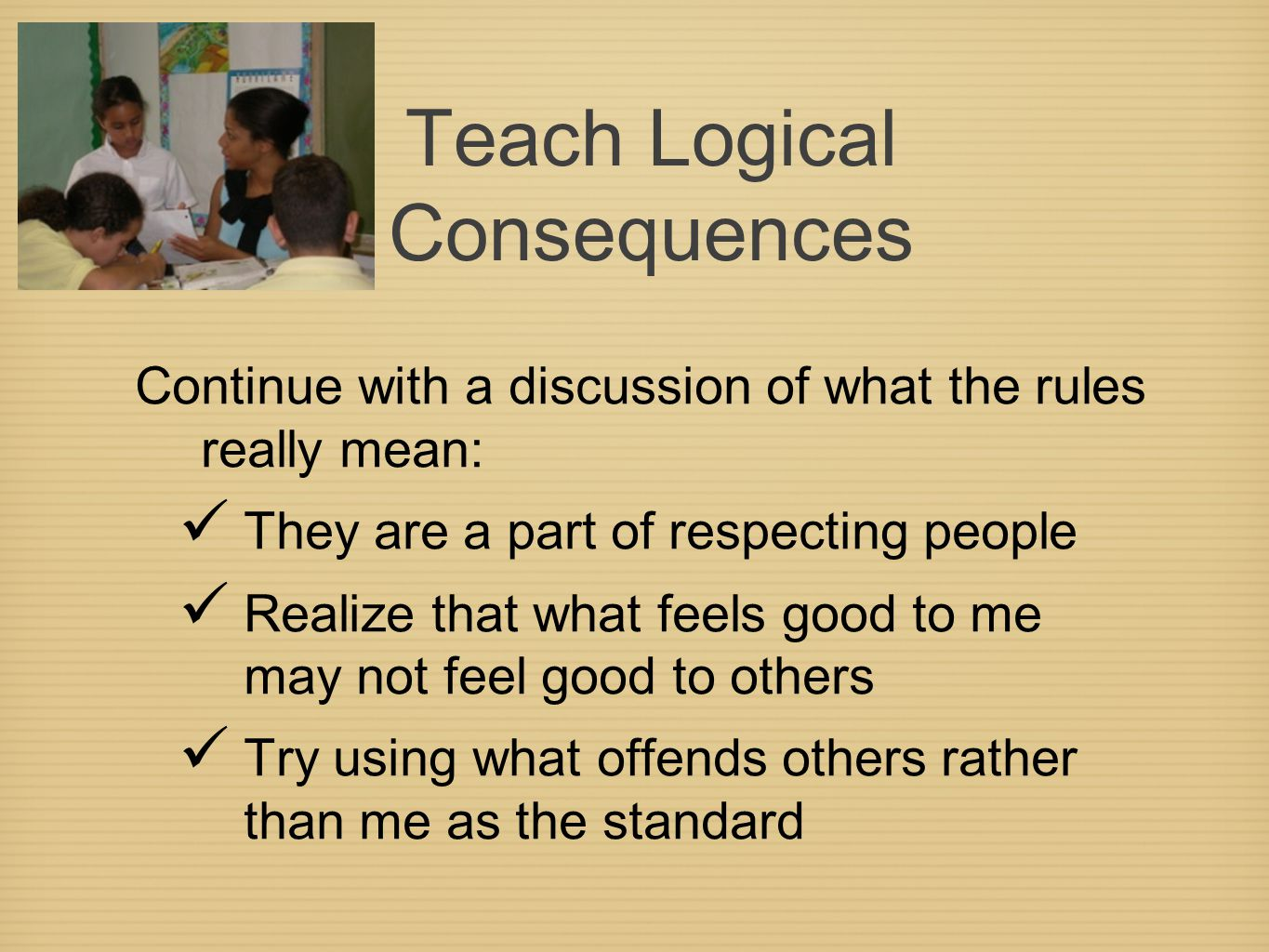 Teach Logical Consequences Continue with a discussion of what the rules really mean: They are a part of respecting people Realize that what feels good to me may not feel good to others Try using what offends others rather than me as the standard