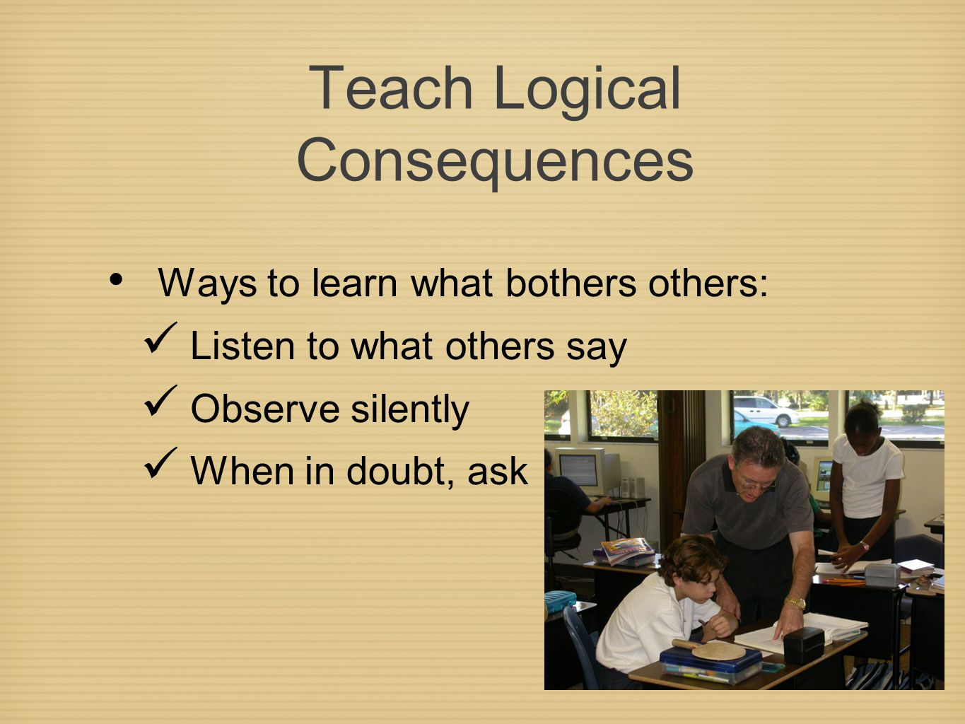 Teach Logical Consequences Ways to learn what bothers others: Listen to what others say Observe silently When in doubt, ask
