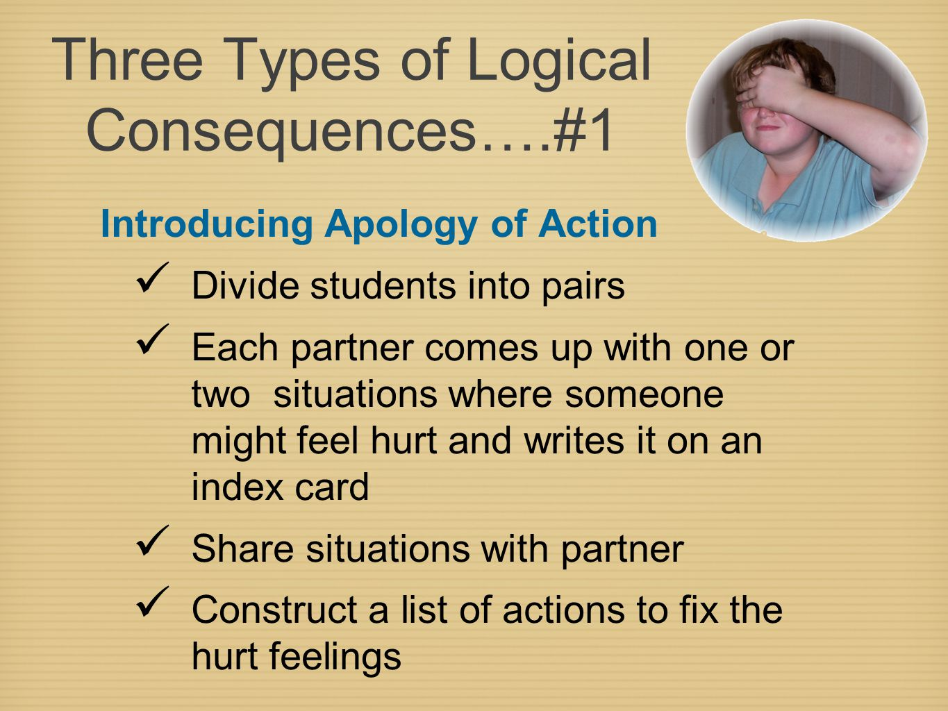 Three Types of Logical Consequences….#1 Introducing Apology of Action Divide students into pairs Each partner comes up with one or two situations where someone might feel hurt and writes it on an index card Share situations with partner Construct a list of actions to fix the hurt feelings