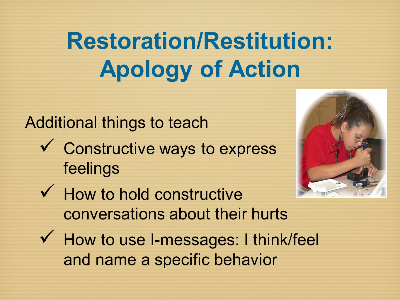 Restoration/Restitution: Apology of Action Additional things to teach Constructive ways to express feelings How to hold constructive conversations about their hurts How to use I-messages: I think/feel and name a specific behavior