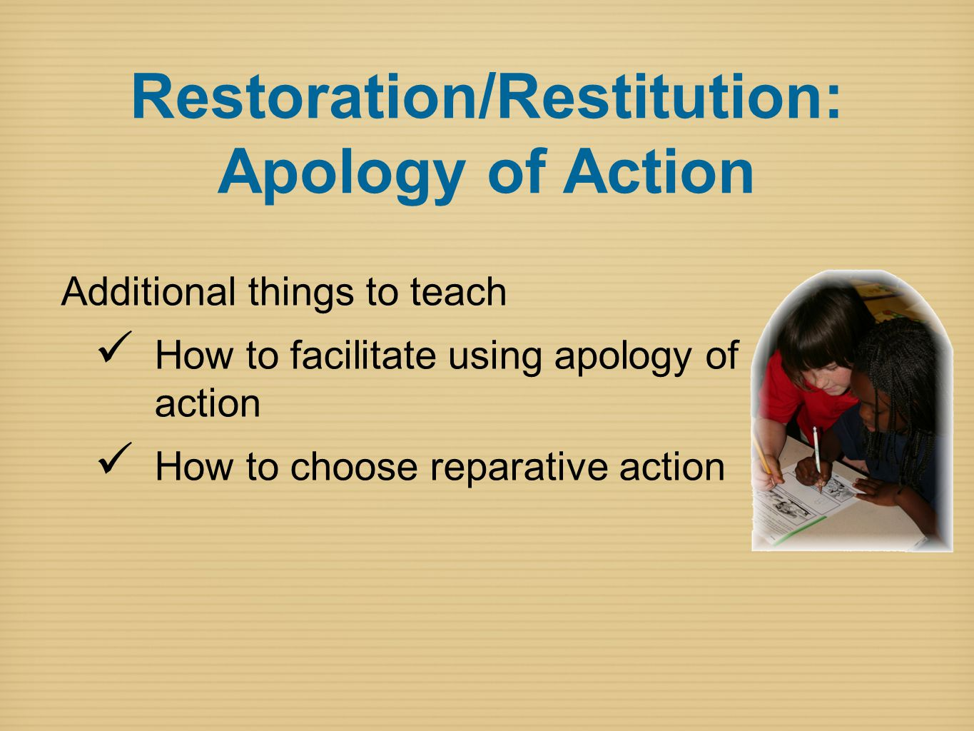 Restoration/Restitution: Apology of Action Additional things to teach How to facilitate using apology of action How to choose reparative action