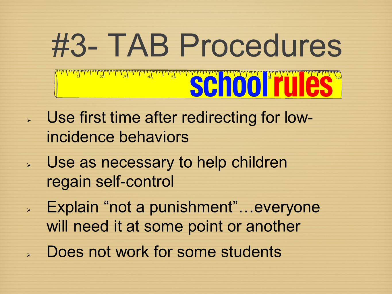 #3- TAB Procedures  Use first time after redirecting for low- incidence behaviors  Use as necessary to help children regain self-control  Explain not a punishment …everyone will need it at some point or another  Does not work for some students