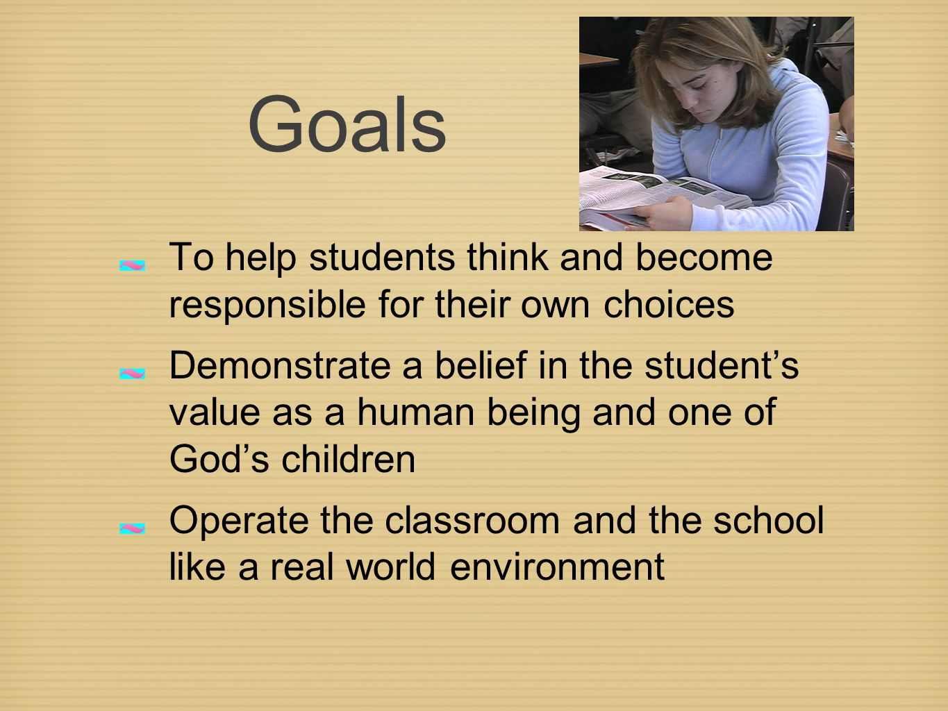 Goals To help students think and become responsible for their own choices Demonstrate a belief in the student's value as a human being and one of God's children Operate the classroom and the school like a real world environment