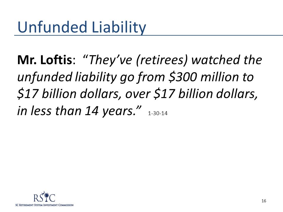 "Unfunded Liability Mr. Loftis: ""They've (retirees) watched the unfunded liability go from $300 million to $17 billion dollars, over $17 billion dollar"