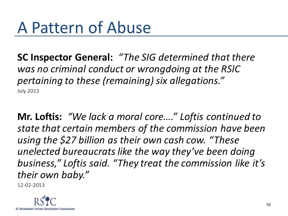 A Pattern of Abuse SC Inspector General: The SIG determined that there was no criminal conduct or wrongdoing at the RSIC pertaining to these (remaining) six allegations. July 2013 Mr.