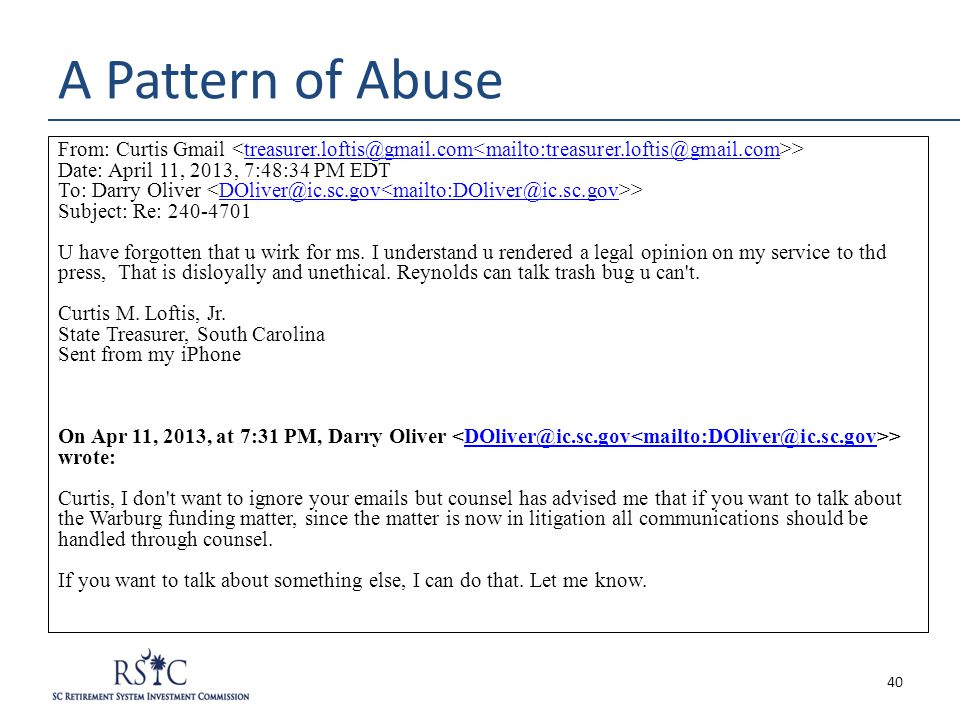 A Pattern of Abuse From: Curtis Gmail >treasurer.loftis@gmail.com<mailto:treasurer.loftis@gmail.com Date: April 11, 2013, 7:48:34 PM EDT To: Darry Oliver >DOliver@ic.sc.gov<mailto:DOliver@ic.sc.gov Subject: Re: 240-4701 U have forgotten that u wirk for ms.