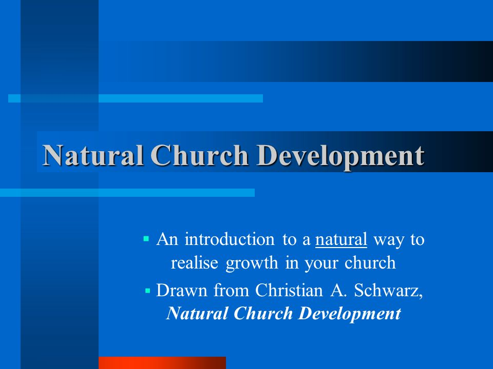Natural Church Development  An introduction to a natural way to realise growth in your church  Drawn from Christian A. Schwarz, Natural Church Devel
