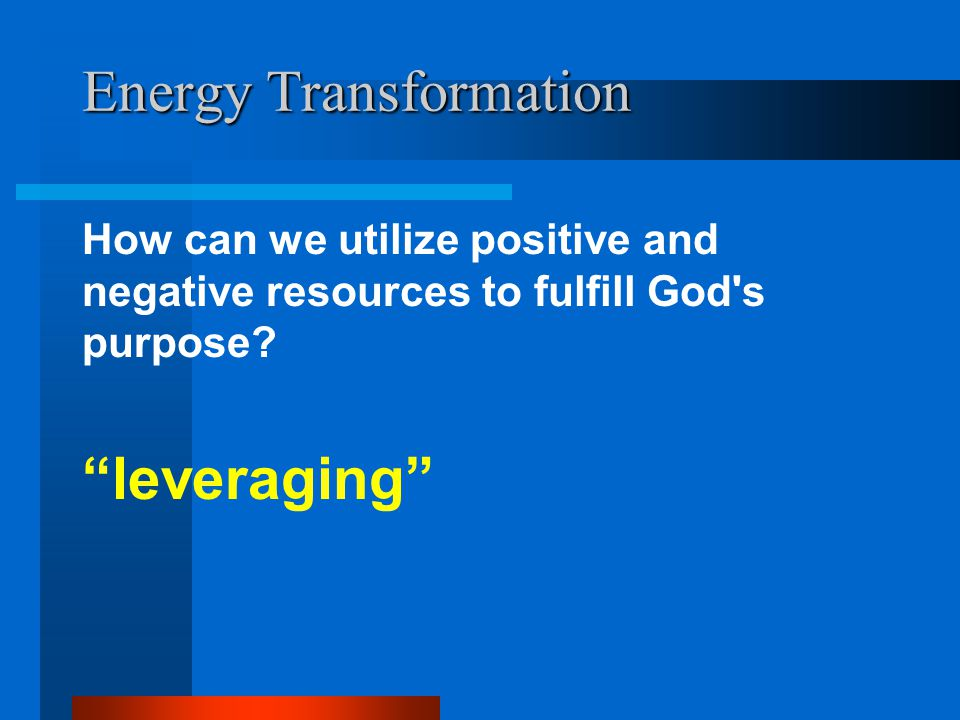 """Energy Transformation How can we utilize positive and negative resources to fulfill God's purpose? """"leveraging"""""""