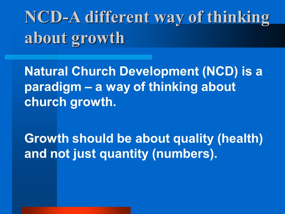 NCD-A different way of thinking about growth At the heart of the paradigm is the Scriptural picture of the church as a living organism, not just an organization (albeit a spiritual one).