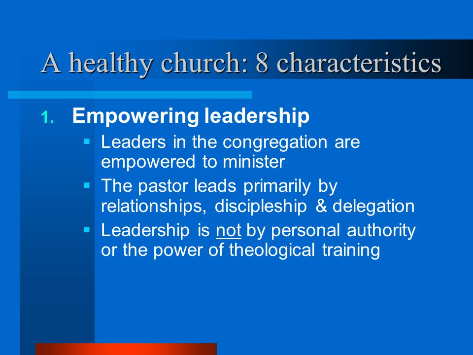 A healthy church: 8 characteristics 1. Empowering leadership  Leaders in the congregation are empowered to minister  The pastor leads primarily by r