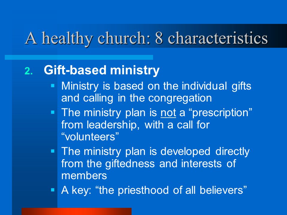 A healthy church: 8 characteristics 2. Gift-based ministry  Ministry is based on the individual gifts and calling in the congregation  The ministry