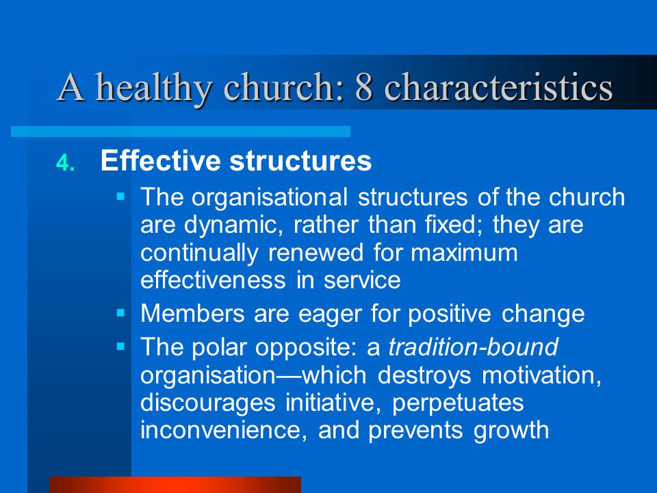 A healthy church: 8 characteristics 4. Effective structures  The organisational structures of the church are dynamic, rather than fixed; they are con