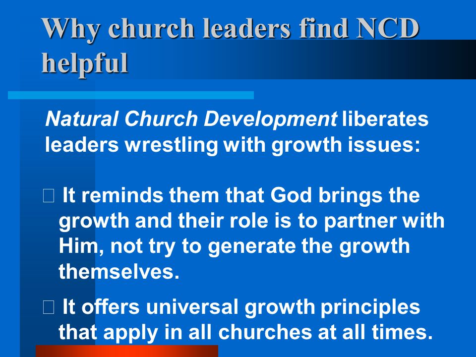 Why church leaders find NCD helpful  It provides regular accurate snapshots of a church s health, keeping the leadership focused on the most important issues to achieve long term sustainable growth.