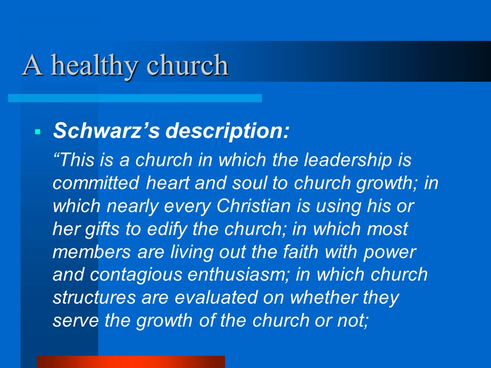 """A healthy church  Schwarz's description: """"This is a church in which the leadership is committed heart and soul to church growth; in which nearly ever"""