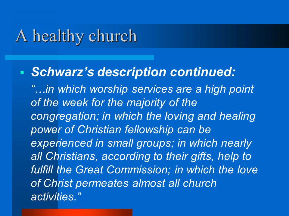 """A healthy church  Schwarz's description continued: """"…in which worship services are a high point of the week for the majority of the congregation; in"""