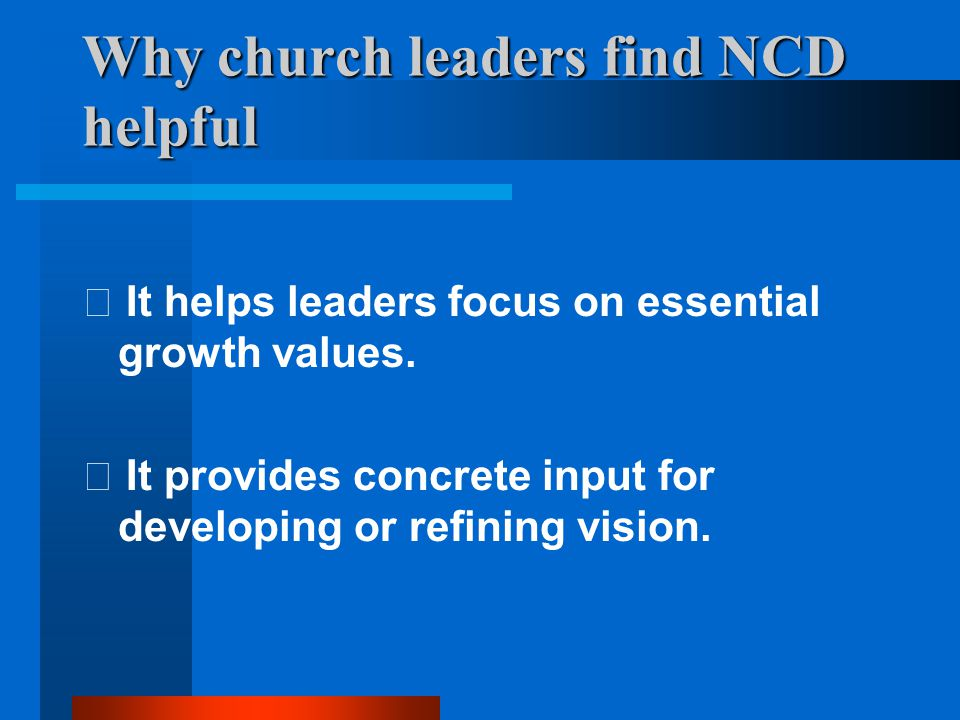 Why church leaders find NCD helpful  It helps maximize the effective use of limited time, energy and resources.