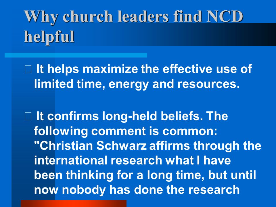 Why church leaders find NCD helpful  It helps maximize the effective use of limited time, energy and resources.  It confirms long-held beliefs. The