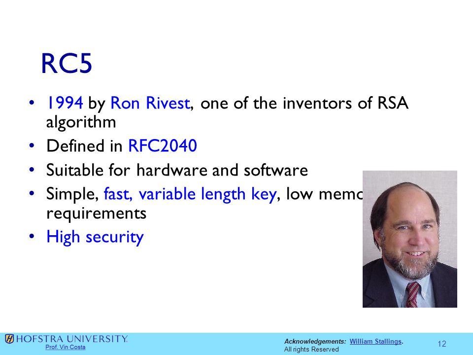 Acknowledgements: William Stallings.William Stallings All rights Reserved RC5 1994 by Ron Rivest, one of the inventors of RSA algorithm Defined in RFC