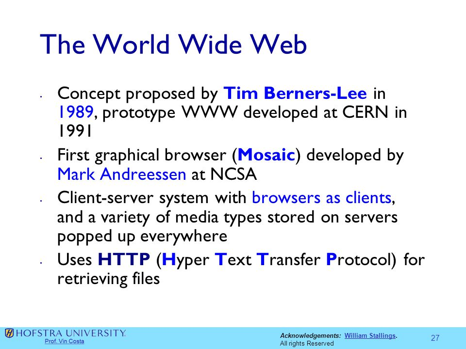 Acknowledgements: William Stallings.William Stallings All rights Reserved The World Wide Web Concept proposed by Tim Berners-Lee in 1989, prototype WW