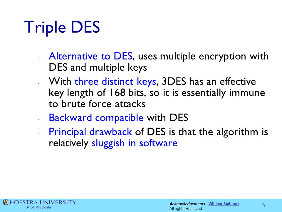 Acknowledgements: William Stallings.William Stallings All rights Reserved Triple DES Alternative to DES, uses multiple encryption with DES and multipl