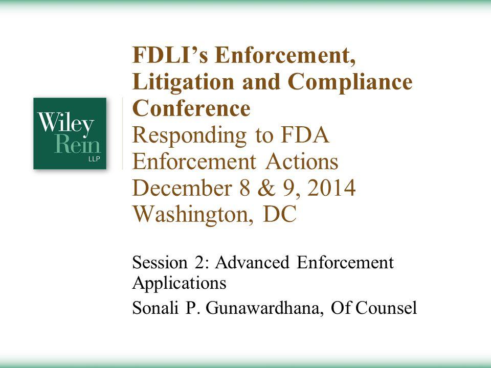 FDLI's Enforcement, Litigation and Compliance Conference Responding to FDA Enforcement Actions December 8 & 9, 2014 Washington, DC Session 2: Advanced Enforcement Applications Sonali P.