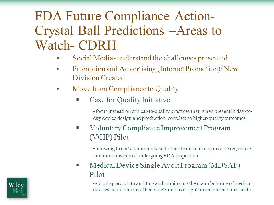 FDA Future Compliance Action- Crystal Ball Predictions –Areas to Watch- CDRH Social Media- understand the challenges presented Promotion and Advertising (Internet Promotion)/ New Division Created Move from Compliance to Quality  Case for Quality Initiative - focus instead on critical-to-quality practices that, when present in day-to- day device design and production, correlate to higher-quality outcomes  Voluntary Compliance Improvement Program (VCIP) Pilot - allowing firms to voluntarily self-identify and correct possible regulatory violations instead of undergoing FDA inspection  Medical Device Single Audit Program (MDSAP) Pilot -global approach to auditing and monitoring the manufacturing of medical devices could improve their safety and oversight on an international scale