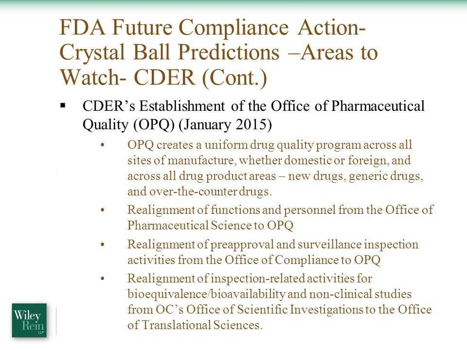 FDA Future Compliance Action- Crystal Ball Predictions –Areas to Watch- CDER (Cont.)  CDER's Establishment of the Office of Pharmaceutical Quality (OPQ) (January 2015) OPQ creates a uniform drug quality program across all sites of manufacture, whether domestic or foreign, and across all drug product areas – new drugs, generic drugs, and over-the-counter drugs.