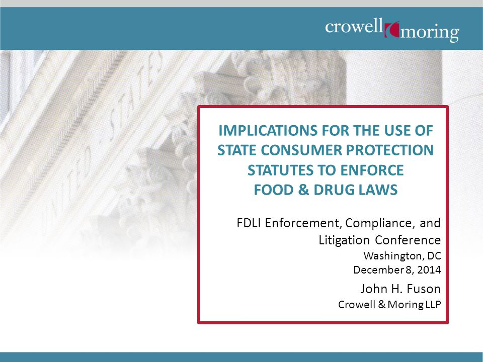 IMPLICATIONS FOR THE USE OF STATE CONSUMER PROTECTION STATUTES TO ENFORCE FOOD & DRUG LAWS FDLI Enforcement, Compliance, and Litigation Conference Washington, DC December 8, 2014 John H.